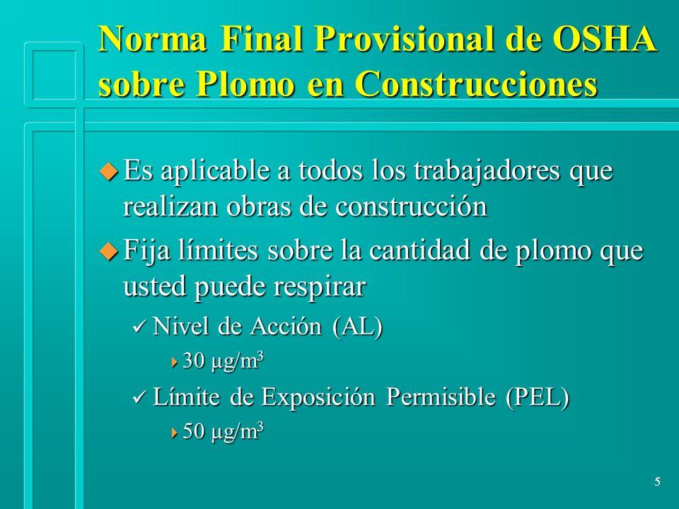 5 Norma Final Provisional de OSHA sobre Plomo en Construcciones u Es aplicable a todos los trabajadores que realizan obras de construcción u Fija lími