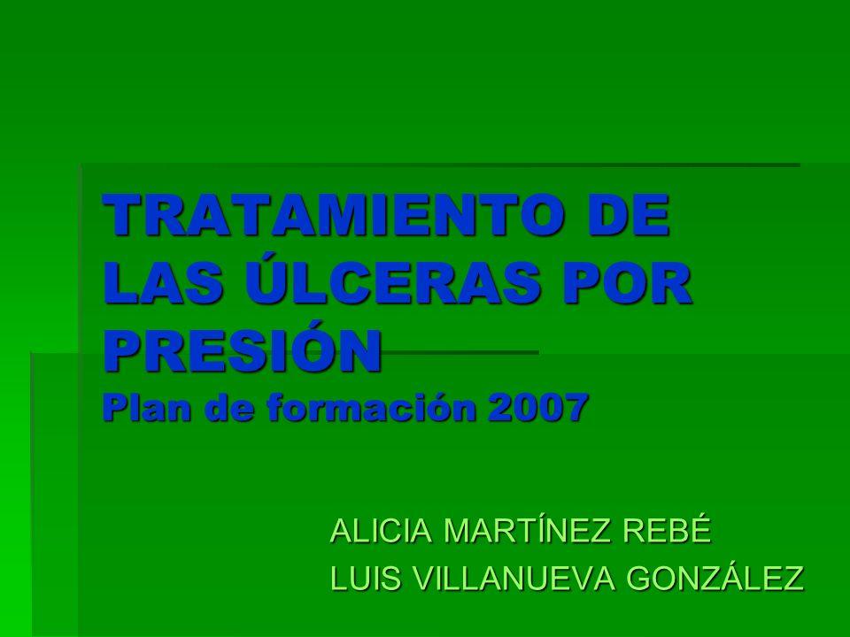 TRATAMIENTO DE LAS ÚLCERAS POR PRESIÓN Plan de formación 2007 ALICIA MARTÍNEZ REBÉ LUIS VILLANUEVA GONZÁLEZ