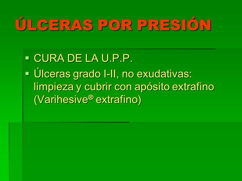 ÚLCERAS POR PRESIÓN CURA DE LA U.P.P. CURA DE LA U.P.P. Úlceras grado I-II, no exudativas: limpieza y cubrir con apósito extrafino (Varihesive ® extra