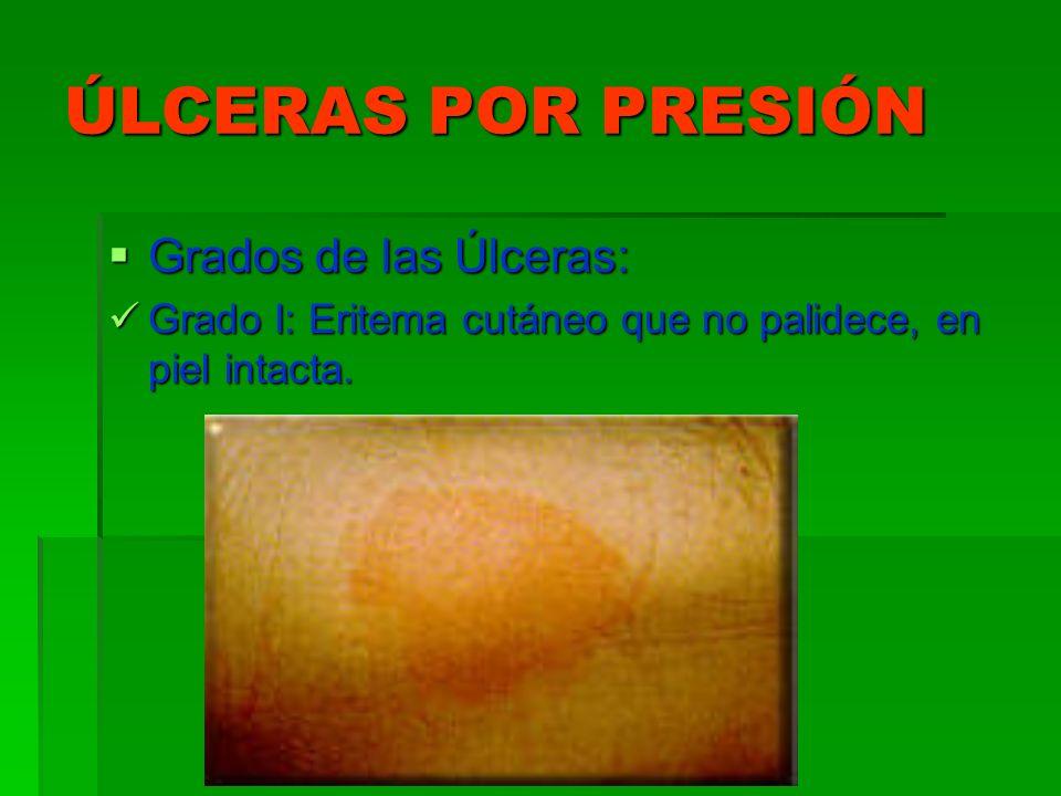 ÚLCERAS POR PRESIÓN Grados de las Úlceras: Grados de las Úlceras: Grado I: Eritema cutáneo que no palidece, en piel intacta. Grado I: Eritema cutáneo