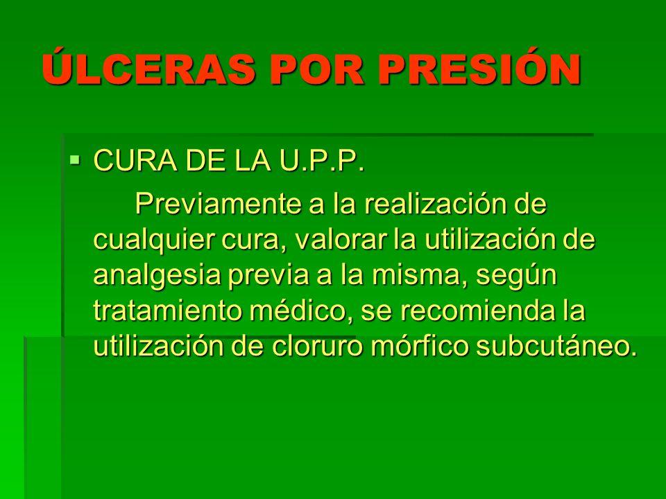 ÚLCERAS POR PRESIÓN CURA DE LA U.P.P. CURA DE LA U.P.P. Previamente a la realización de cualquier cura, valorar la utilización de analgesia previa a l