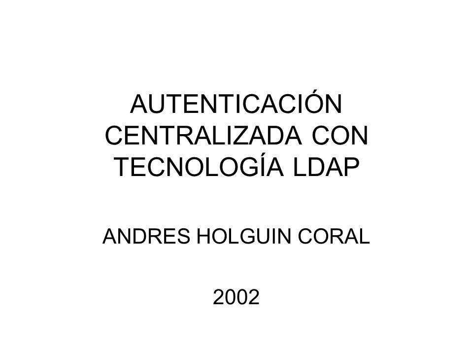 AUTENTICACIÓN CENTRALIZADA CON TECNOLOGÍA LDAP ANDRES HOLGUIN CORAL 2002