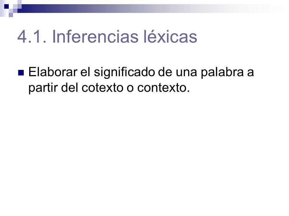 4.1. Inferencias léxicas Elaborar el significado de una palabra a partir del cotexto o contexto.