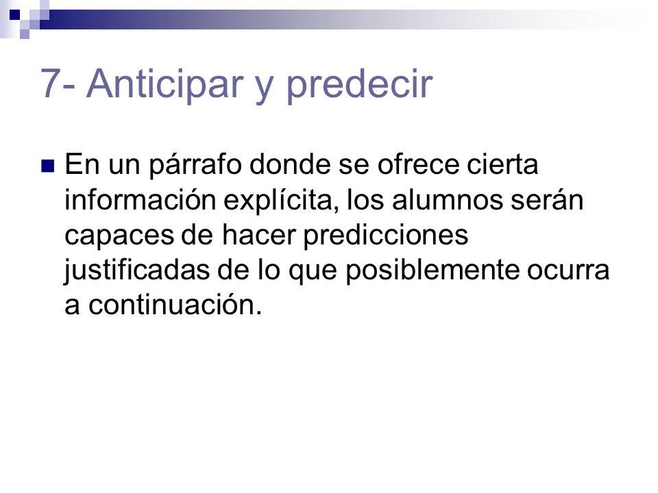 7- Anticipar y predecir En un párrafo donde se ofrece cierta información explícita, los alumnos serán capaces de hacer predicciones justificadas de lo que posiblemente ocurra a continuación.
