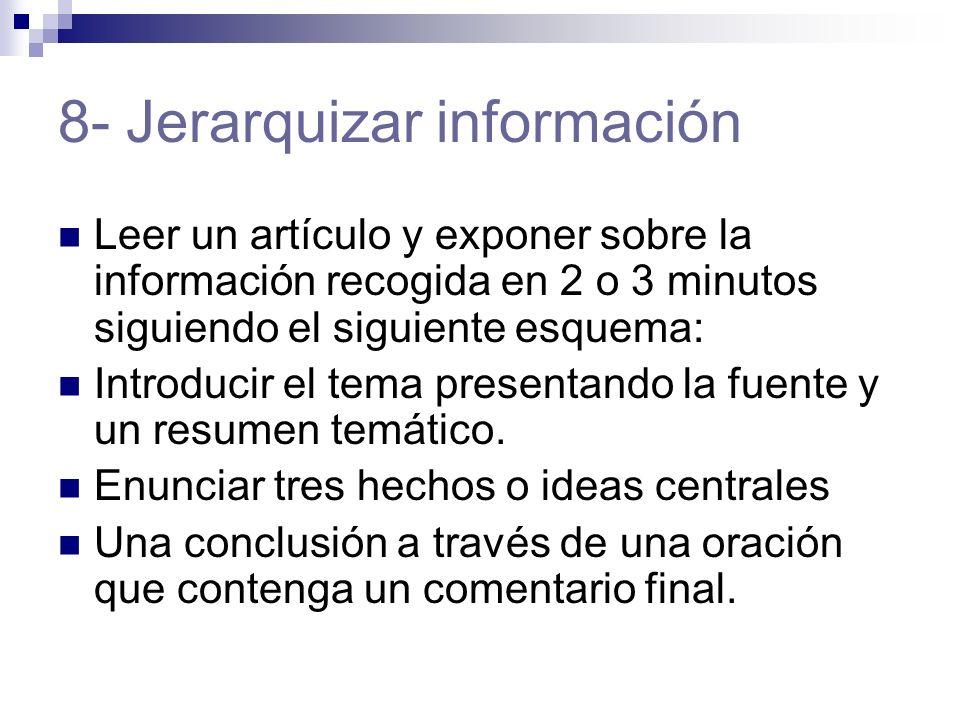 8- Jerarquizar información Leer un artículo y exponer sobre la información recogida en 2 o 3 minutos siguiendo el siguiente esquema: Introducir el tema presentando la fuente y un resumen temático.