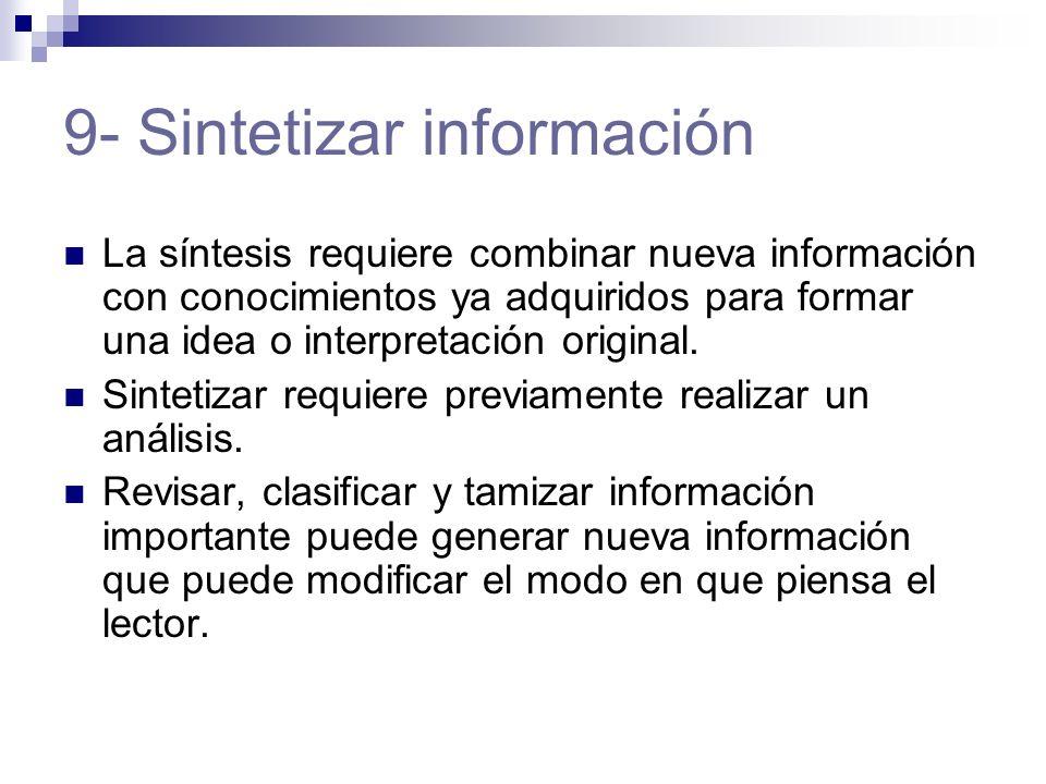 9- Sintetizar información La síntesis requiere combinar nueva información con conocimientos ya adquiridos para formar una idea o interpretación original.