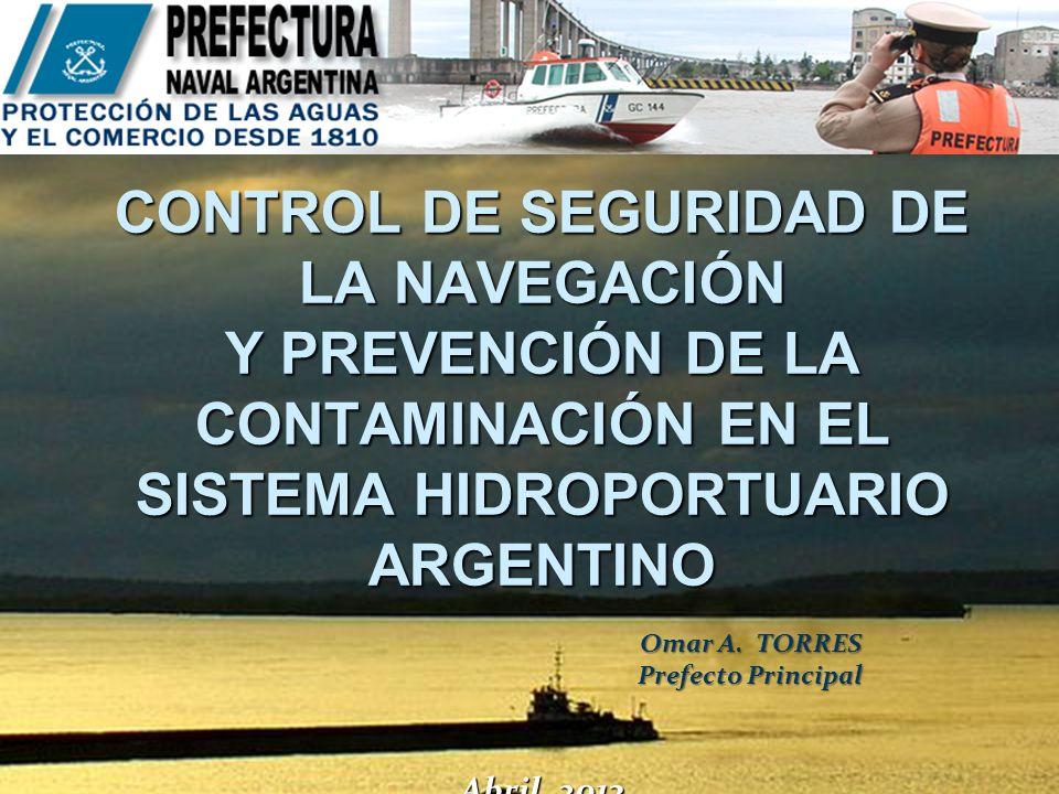CONTROL DE SEGURIDAD DE LA NAVEGACIÓN Y PREVENCIÓN DE LA CONTAMINACIÓN EN EL SISTEMA HIDROPORTUARIO ARGENTINO Abril 2013 CONTROL DE SEGURIDAD DE LA NAVEGACIÓN Y PREVENCIÓN DE LA CONTAMINACIÓN EN EL SISTEMA HIDROPORTUARIO ARGENTINO Abril 2013 Omar A.