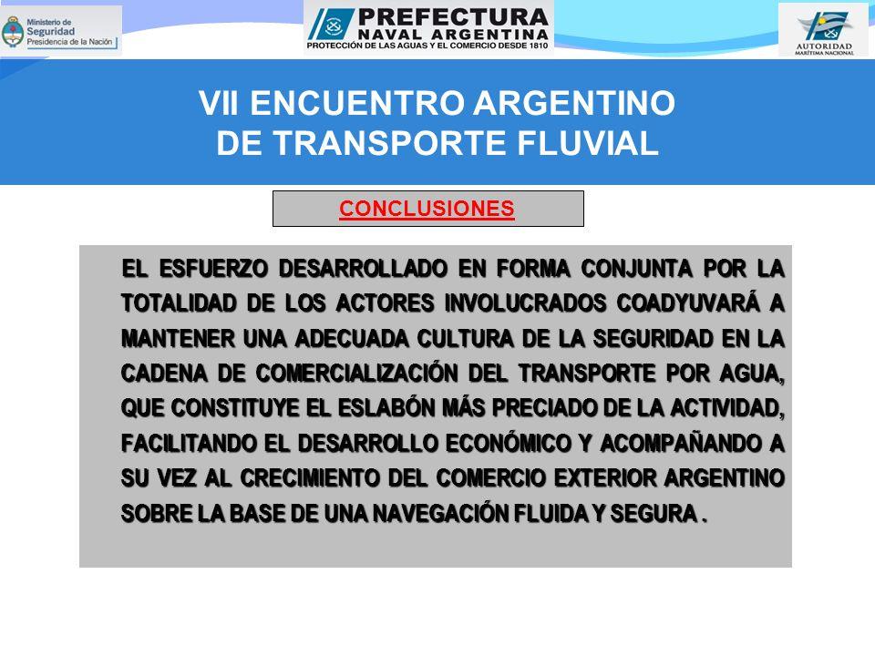 VII ENCUENTRO ARGENTINO DE TRANSPORTE FLUVIAL EL ESFUERZO DESARROLLADO EN FORMA CONJUNTA POR LA TOTALIDAD DE LOS ACTORES INVOLUCRADOS COADYUVARÁ A MANTENER UNA ADECUADA CULTURA DE LA SEGURIDAD EN LA CADENA DE COMERCIALIZACIÓN DEL TRANSPORTE POR AGUA, QUE CONSTITUYE EL ESLABÓN MÁS PRECIADO DE LA ACTIVIDAD, FACILITANDO EL DESARROLLO ECONÓMICO Y ACOMPAÑANDO A SU VEZ AL CRECIMIENTO DEL COMERCIO EXTERIOR ARGENTINO SOBRE LA BASE DE UNA NAVEGACIÓN FLUIDA Y SEGURA.