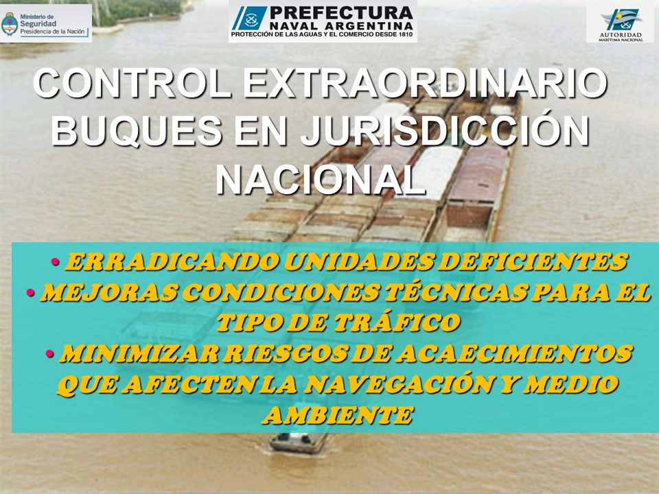 CONTROL EXTRAORDINARIO BUQUES EN JURISDICCIÓN NACIONAL ERRADICANDO UNIDADES DEFICIENTESERRADICANDO UNIDADES DEFICIENTES MEJORAS CONDICIONES TÉCNICAS PARA EL TIPO DE TRÁFICOMEJORAS CONDICIONES TÉCNICAS PARA EL TIPO DE TRÁFICO MINIMIZAR RIESGOS DE ACAECIMIENTOS QUE AFECTEN LA NAVEGACIÓN Y MEDIO AMBIENTEMINIMIZAR RIESGOS DE ACAECIMIENTOS QUE AFECTEN LA NAVEGACIÓN Y MEDIO AMBIENTE