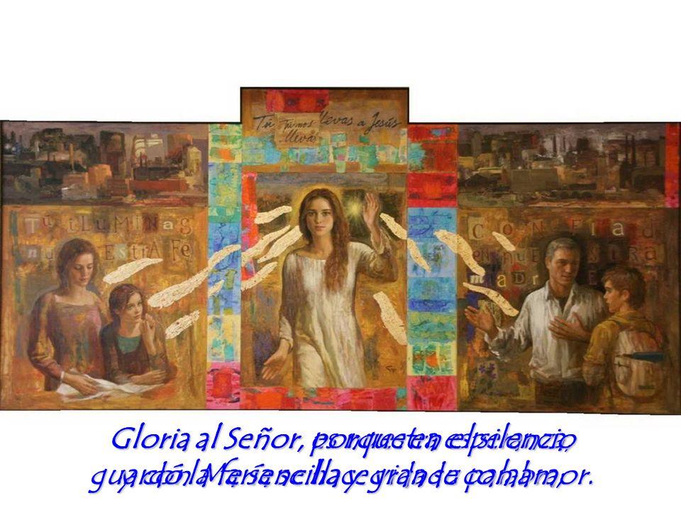 gloria al Señor, porque en el silencio guardó la fe sencilla y grande con amor.