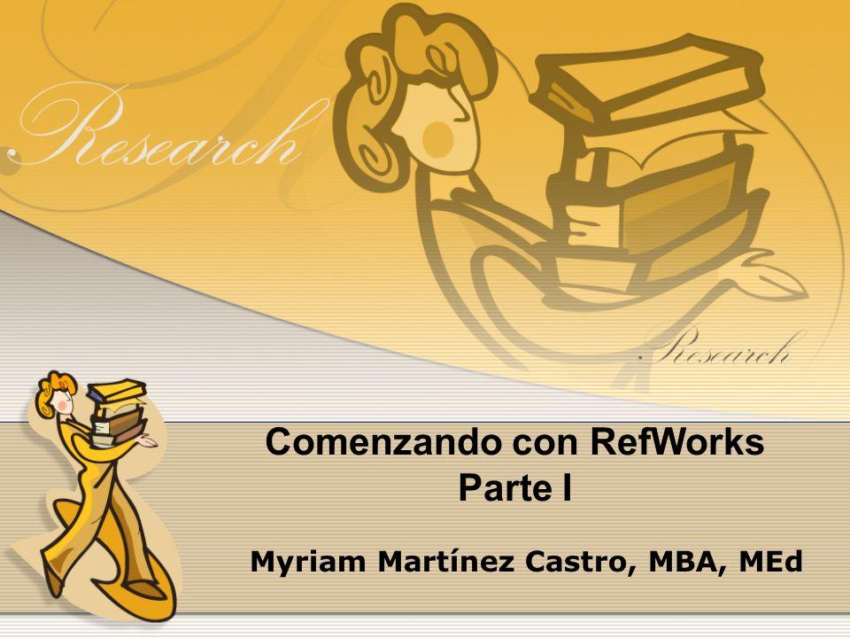 Comenzando con RefWorks Parte I Myriam Martínez Castro, MBA, MEd