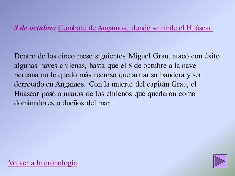8 de octubre: Combate de Angamos, donde se rinde el Huáscar. Dentro de los cinco mese siguientes Miguel Grau, atacó con éxito algunas naves chilenas,