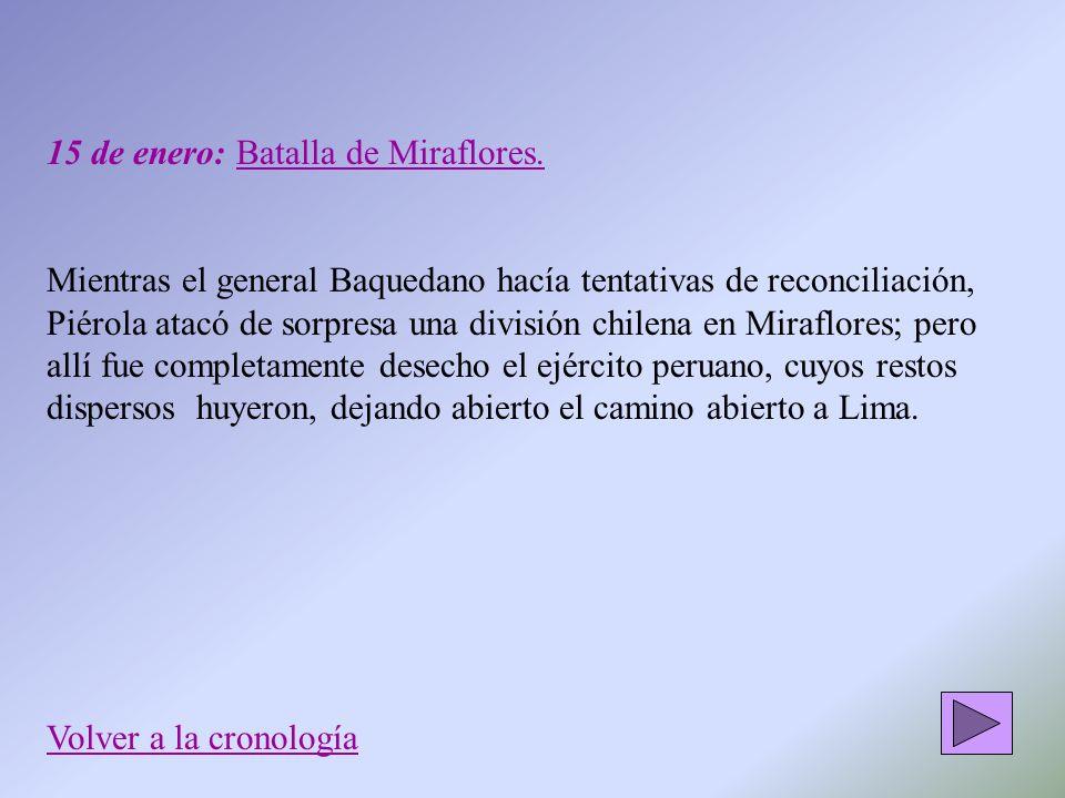 15 de enero: Batalla de Miraflores. Mientras el general Baquedano hacía tentativas de reconciliación, Piérola atacó de sorpresa una división chilena e