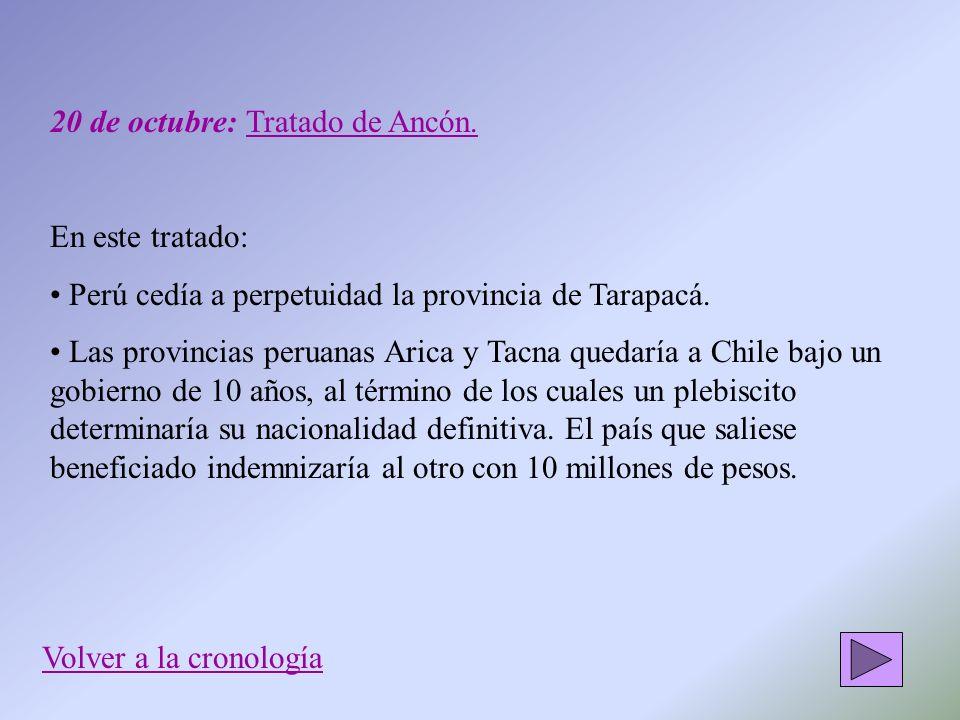 20 de octubre: Tratado de Ancón. En este tratado: Perú cedía a perpetuidad la provincia de Tarapacá. Las provincias peruanas Arica y Tacna quedaría a