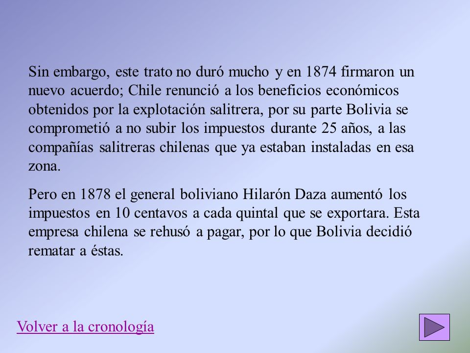 Sin embargo, este trato no duró mucho y en 1874 firmaron un nuevo acuerdo; Chile renunció a los beneficios económicos obtenidos por la explotación sal