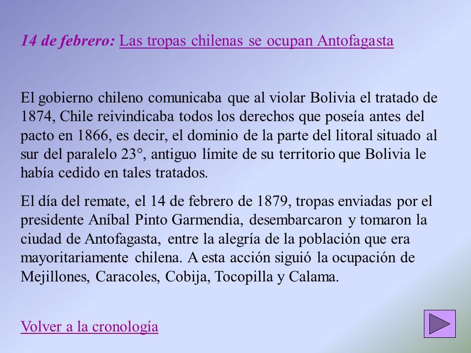 14 de febrero: Las tropas chilenas se ocupan Antofagasta El gobierno chileno comunicaba que al violar Bolivia el tratado de 1874, Chile reivindicaba t