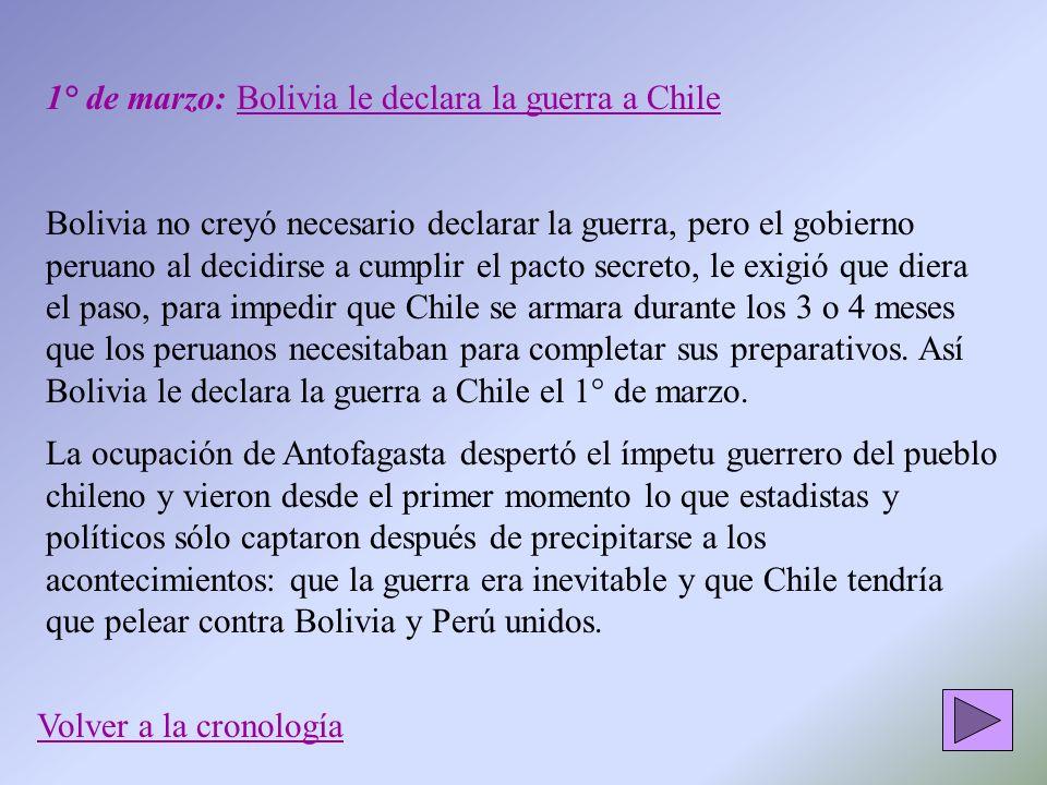 1° de marzo: Bolivia le declara la guerra a Chile Bolivia no creyó necesario declarar la guerra, pero el gobierno peruano al decidirse a cumplir el pa