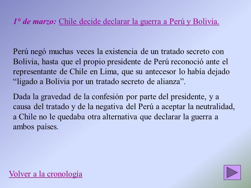 1° de marzo: Chile decide declarar la guerra a Perú y Bolivia. Perú negó muchas veces la existencia de un tratado secreto con Bolivia, hasta que el pr