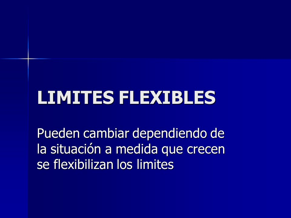 LIMITES FLEXIBLES Pueden cambiar dependiendo de la situación a medida que crecen se flexibilizan los limites