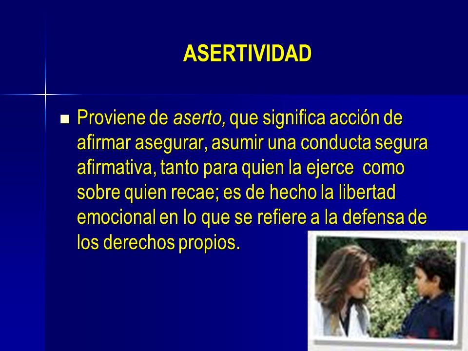 ASERTIVIDAD Proviene de aserto, que significa acción de afirmar asegurar, asumir una conducta segura afirmativa, tanto para quien la ejerce como sobre