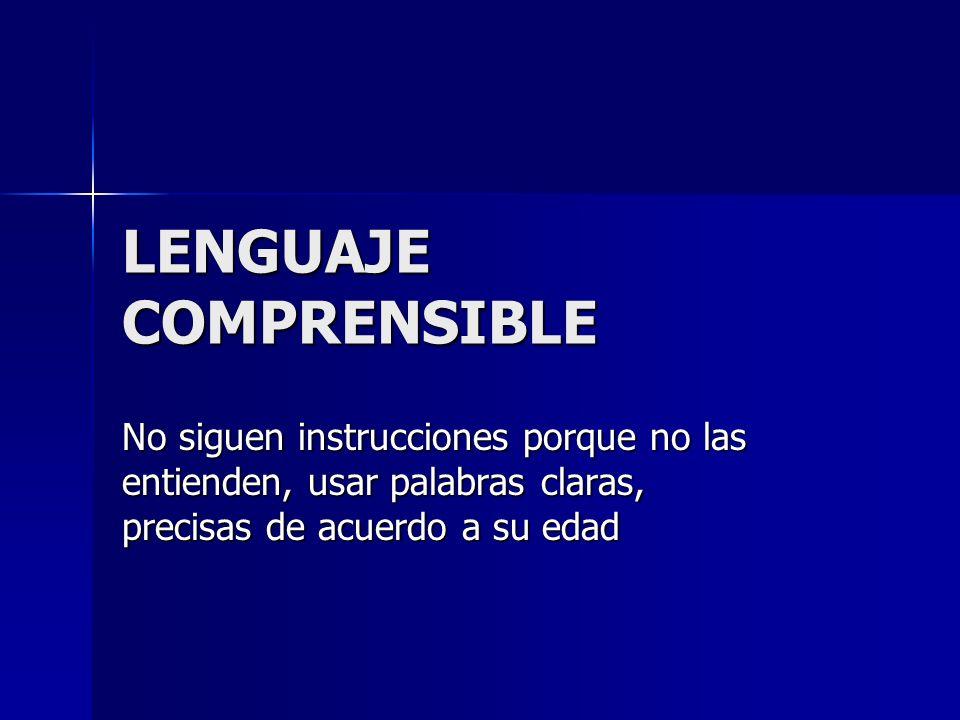 LENGUAJE COMPRENSIBLE No siguen instrucciones porque no las entienden, usar palabras claras, precisas de acuerdo a su edad