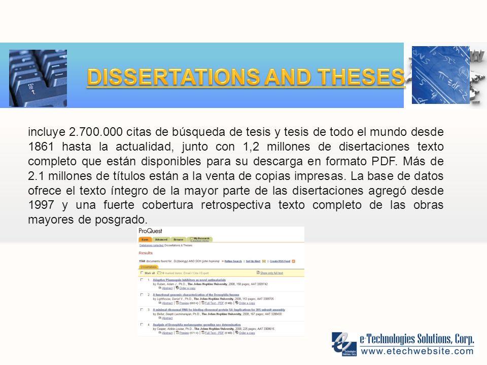 incluye 2.700.000 citas de búsqueda de tesis y tesis de todo el mundo desde 1861 hasta la actualidad, junto con 1,2 millones de disertaciones texto completo que están disponibles para su descarga en formato PDF.