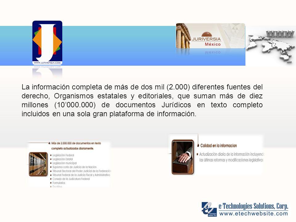 La información completa de más de dos mil (2.000) diferentes fuentes del derecho, Organismos estatales y editoriales, que suman más de diez millones (10000.000) de documentos Jurídicos en texto completo incluidos en una sola gran plataforma de información.