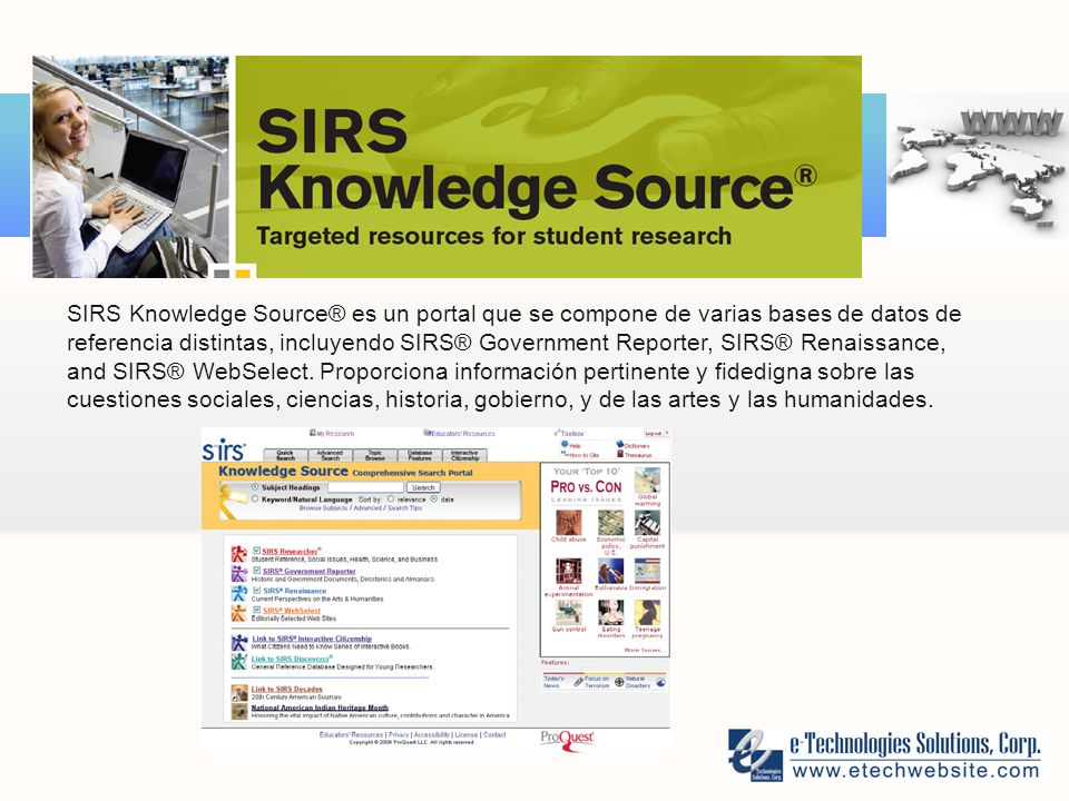 SIRS Knowledge Source® es un portal que se compone de varias bases de datos de referencia distintas, incluyendo SIRS® Government Reporter, SIRS® Renaissance, and SIRS® WebSelect.