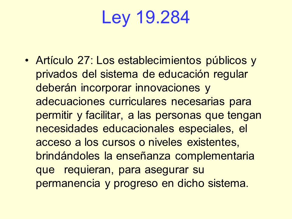 Ley 19.284 Artículo 27: Los establecimientos públicos y privados del sistema de educación regular deberán incorporar innovaciones y adecuaciones curri