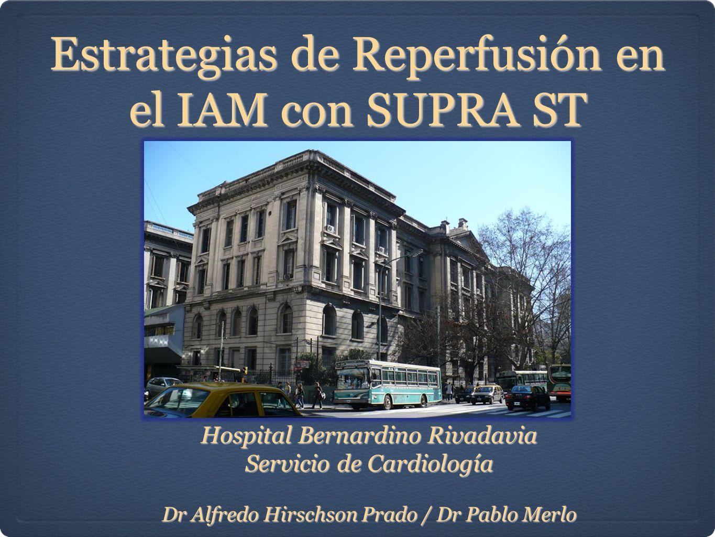Estrategias de Reperfusión en el IAM con SUPRA ST Hospital Bernardino Rivadavia Servicio de Cardiología Dr Alfredo Hirschson Prado / Dr Pablo Merlo