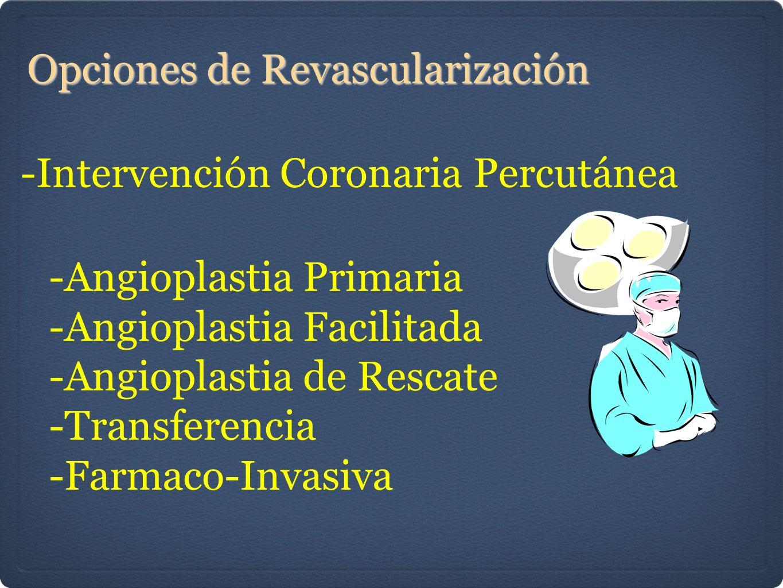 Opciones de Revascularización -Intervención Coronaria Percutánea -Angioplastia Primaria -Angioplastia Facilitada -Angioplastia de Rescate -Transferencia -Farmaco-Invasiva