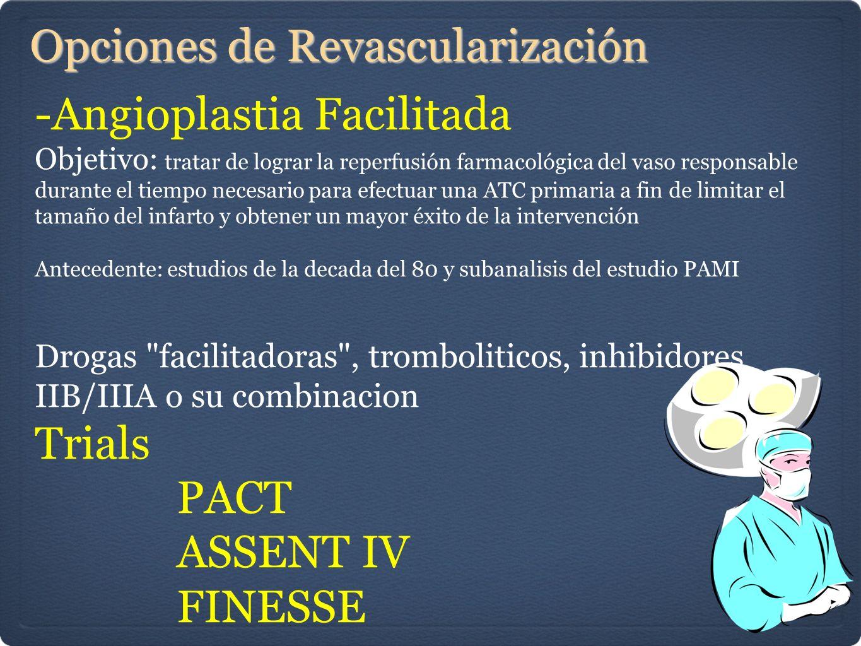 Opciones de Revascularización -Angioplastia Facilitada Objetivo: tratar de lograr la reperfusión farmacológica del vaso responsable durante el tiempo necesario para efectuar una ATC primaria a fin de limitar el tamaño del infarto y obtener un mayor éxito de la intervención Antecedente: estudios de la decada del 80 y subanalisis del estudio PAMI Drogas facilitadoras , tromboliticos, inhibidores IIB/IIIA o su combinacion Trials PACT ASSENT IV FINESSE