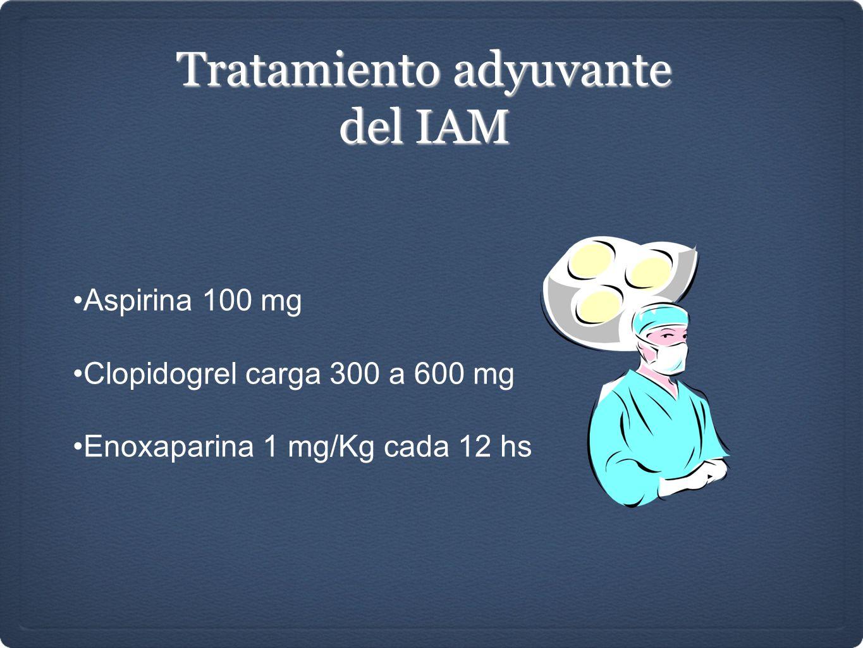 Tratamiento adyuvante del IAM Aspirina 100 mg Clopidogrel carga 300 a 600 mg Enoxaparina 1 mg/Kg cada 12 hs