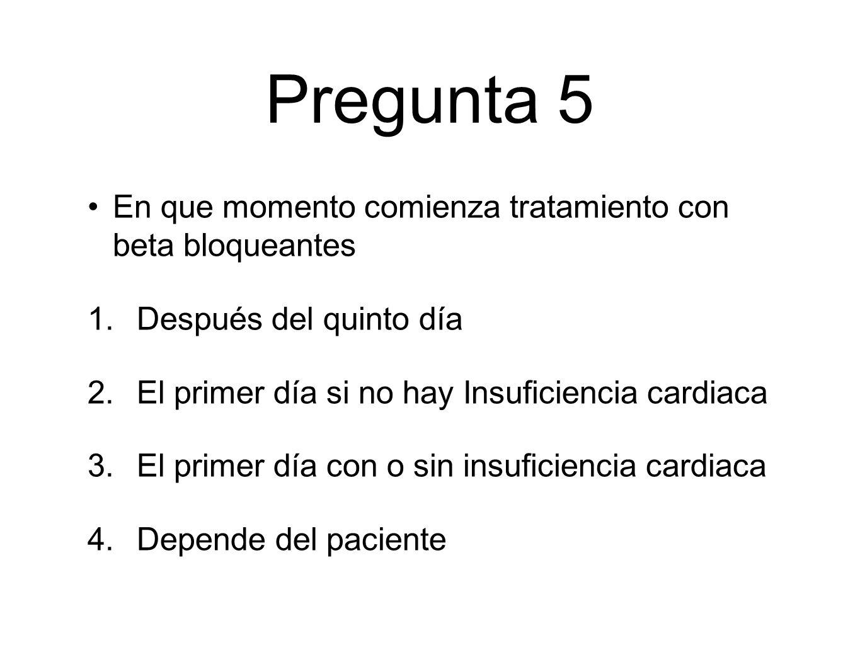 Pregunta 5 En que momento comienza tratamiento con beta bloqueantes 1.Después del quinto día 2.El primer día si no hay Insuficiencia cardiaca 3.El primer día con o sin insuficiencia cardiaca 4.Depende del paciente