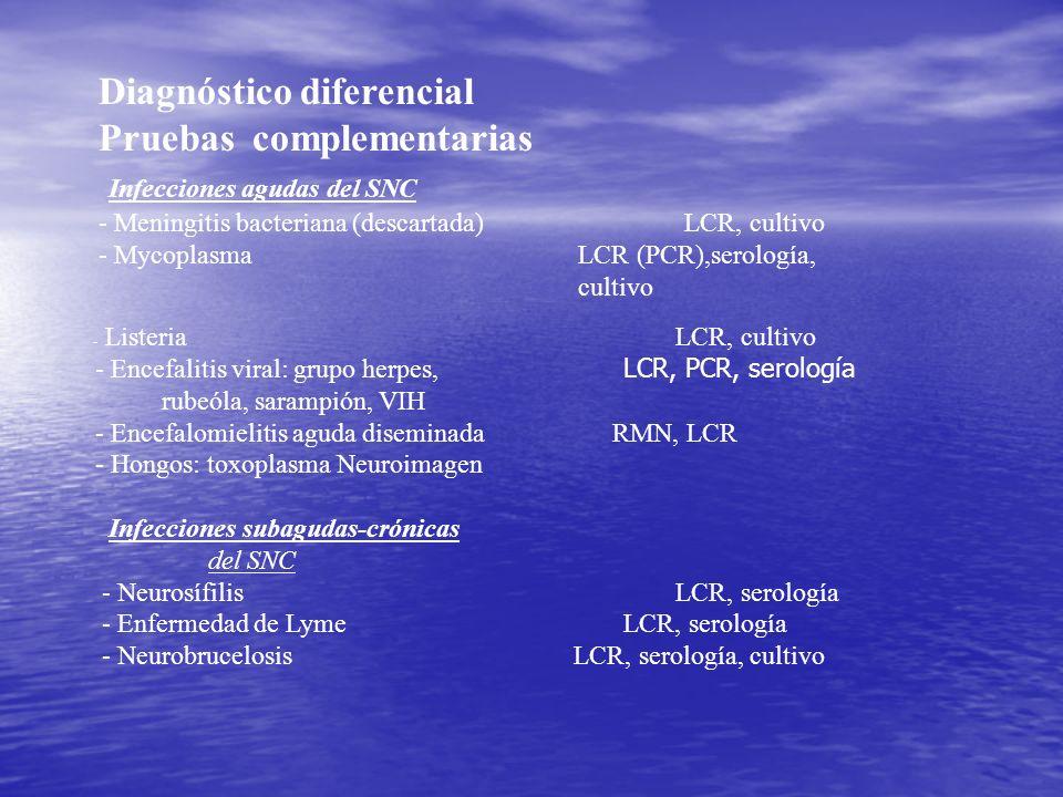 Diagnóstico diferencial Pruebas complementarias Infecciones agudas del SNC - Meningitis bacteriana (descartada)LCR, cultivo - Mycoplasma LCR (PCR),ser