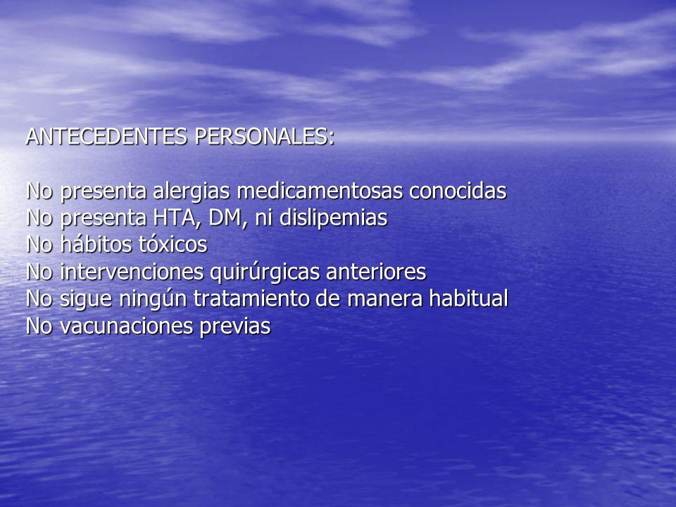 ANTECEDENTES PERSONALES: No presenta alergias medicamentosas conocidas No presenta HTA, DM, ni dislipemias No hábitos tóxicos No intervenciones quirúr