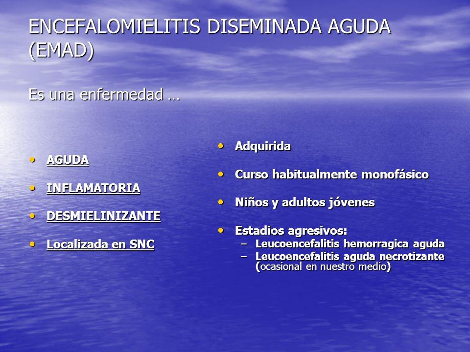 ENCEFALOMIELITIS DISEMINADA AGUDA (EMAD) Es una enfermedad … AGUDA AGUDA INFLAMATORIA INFLAMATORIA DESMIELINIZANTE DESMIELINIZANTE Localizada en SNC L