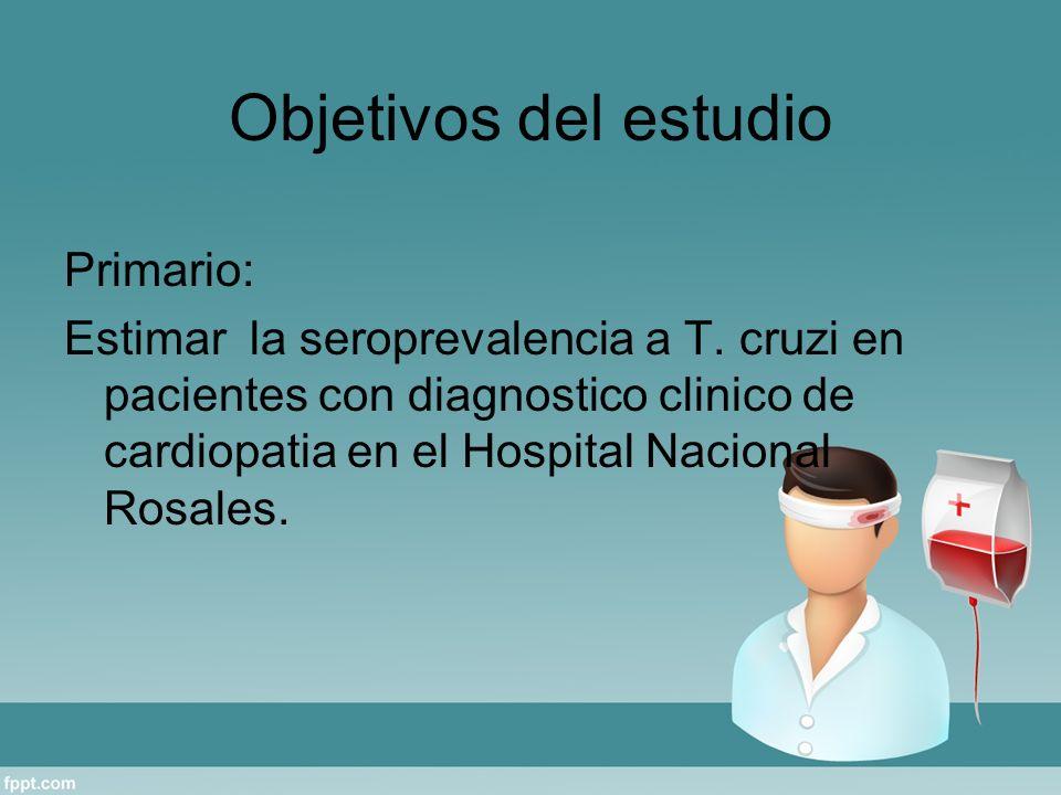 Objetivos del estudio Primario: Estimar la seroprevalencia a T. cruzi en pacientes con diagnostico clinico de cardiopatia en el Hospital Nacional Rosa