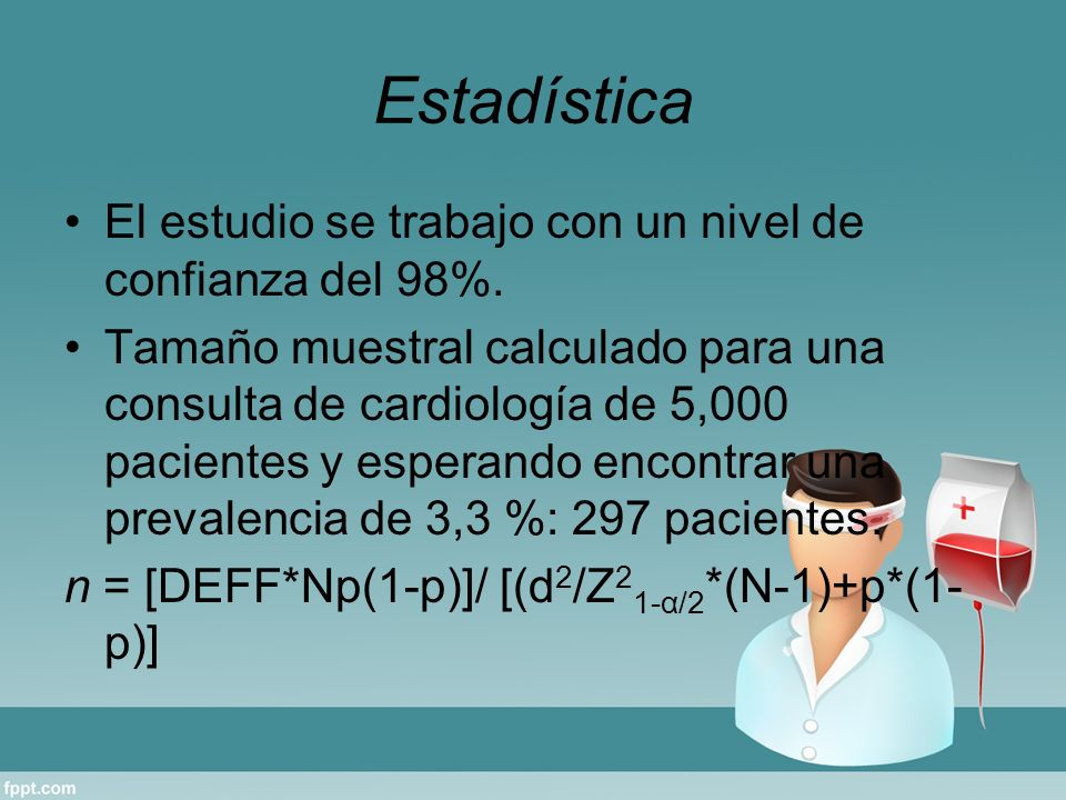 Estadística El estudio se trabajo con un nivel de confianza del 98%. Tamaño muestral calculado para una consulta de cardiología de 5,000 pacientes y e