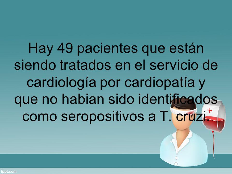 Hay 49 pacientes que están siendo tratados en el servicio de cardiología por cardiopatía y que no habian sido identificados como seropositivos a T. cr