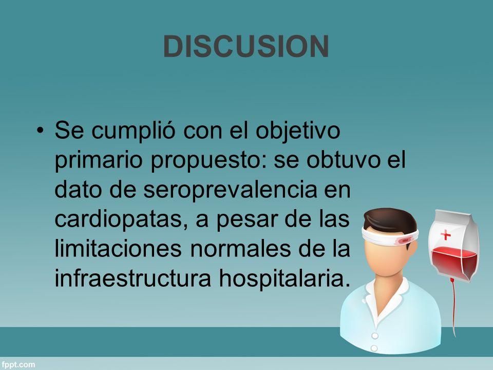 DISCUSION Se cumplió con el objetivo primario propuesto: se obtuvo el dato de seroprevalencia en cardiopatas, a pesar de las limitaciones normales de la infraestructura hospitalaria.