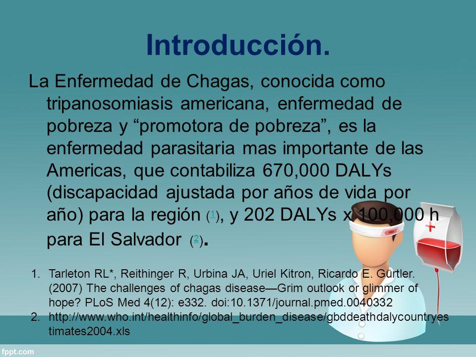 Introducción. La Enfermedad de Chagas, conocida como tripanosomiasis americana, enfermedad de pobreza y promotora de pobreza, es la enfermedad parasit