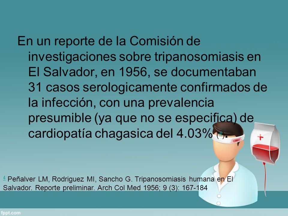 En un reporte de la Comisión de investigaciones sobre tripanosomiasis en El Salvador, en 1956, se documentaban 31 casos serologicamente confirmados de la infección, con una prevalencia presumible (ya que no se especifica) de cardiopatía chagasica del 4.03% ( 4 ).