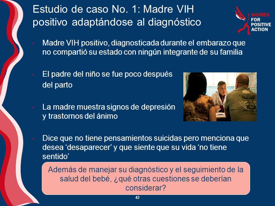 42 Estudio de caso No. 1: Madre VIH positivo adaptándose al diagnóstico Madre VIH positivo, diagnosticada durante el embarazo que no compartió su esta