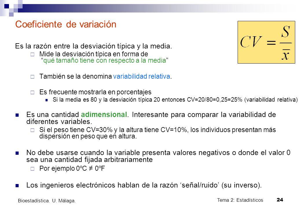 Tema 2: Estadísticos24 Bioestadística. U. Málaga. Coeficiente de variación Es la razón entre la desviación típica y la media. Mide la desviación típic