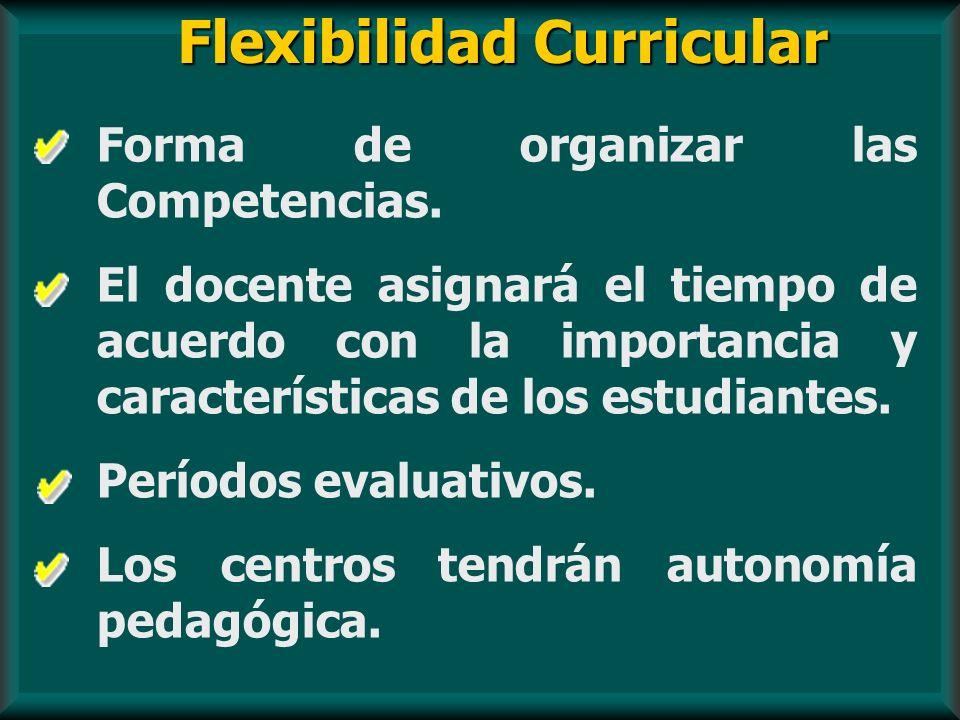Flexibilidad Curricular Forma de organizar las Competencias. El docente asignará el tiempo de acuerdo con la importancia y características de los estu