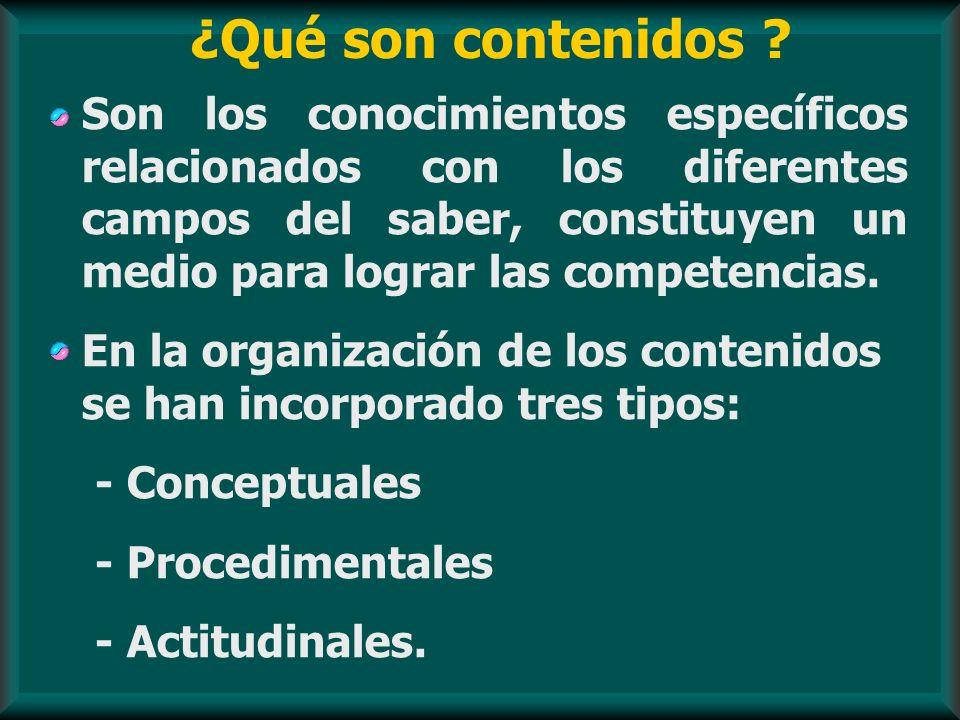 ¿Qué son contenidos ? Son los conocimientos específicos relacionados con los diferentes campos del saber, constituyen un medio para lograr las compete