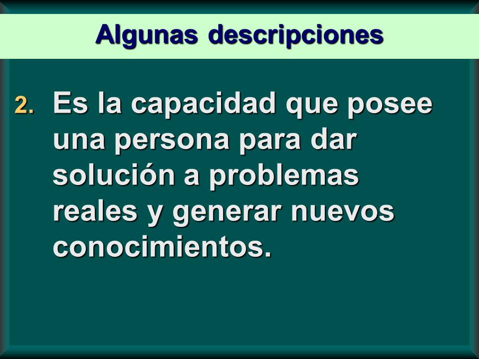 2. Es la capacidad que posee una persona para dar solución a problemas reales y generar nuevos conocimientos. Algunas descripciones