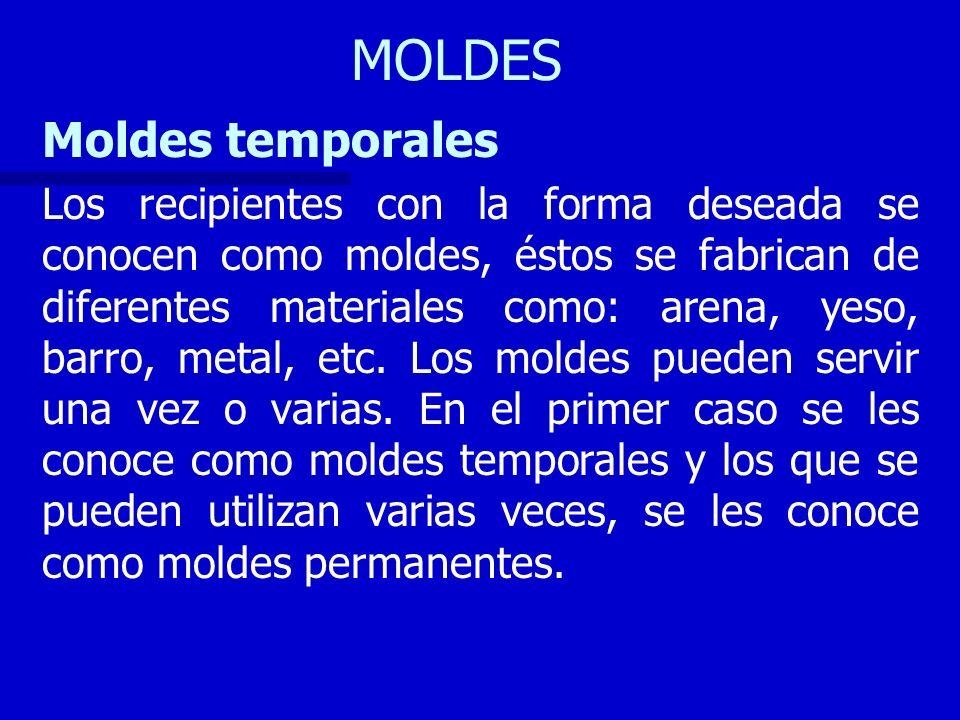 MOLDES Moldes temporales Los recipientes con la forma deseada se conocen como moldes, éstos se fabrican de diferentes materiales como: arena, yeso, ba