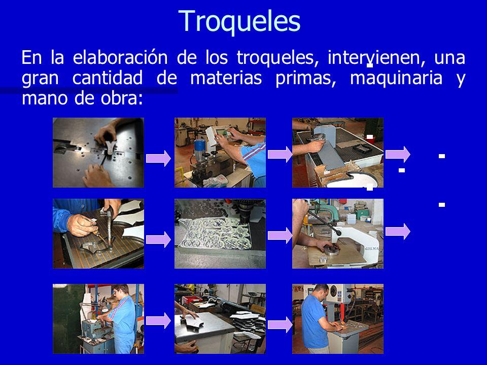 Troqueles En la elaboración de los troqueles, intervienen, una gran cantidad de materias primas, maquinaria y mano de obra: